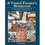 A Timber Framer's Workshop: Joinery & Design Essentials for Building Traditional Timber Frames