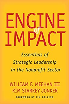 Engine of Impact: Essentials of Strategic Leadership in the Nonprofit Sector by [Meehan, William F., Jonker, Kim Starkey]