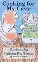 Cooking for My Cavy: Recipes for Guinea Pig Treats (Carolin's Cavy Series)