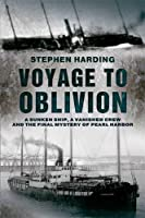 Voyage to Oblivion: A Sunken Ship, a Vanished Crew and the Final Mystery of Pearl Harbor