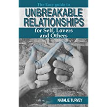 The Easy Guide to Unbreakable Relationships: for Self, Lovers and Others