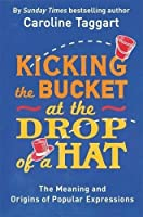Kicking the Bucket at the Drop of a Hat: The Meaning and Origins of Popular Expressions by Caroline Taggart(2016-11-01)