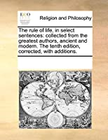 The Rule of Life, in Select Sentences: Collected from the Greatest Authors, Ancient and Modern. the Tenth Edition, Corrected, with Additions.