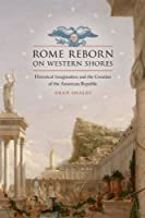 Rome Reborn on Western Shores: Historical Imagination and the Creation of the American Republic (Jeffersonian America)