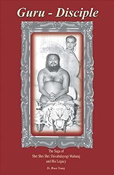 Guru - Disciple: The Saga of Shri Shri Shri Shivabalayogi Maharaj and His Legacy by [Young, Dr Bruce]