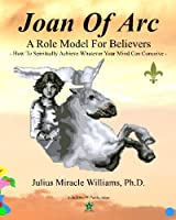 Joan of Arc: a Role Model for Believers: How to Spiritually Achieve Whatever Your Mind Can Conceive