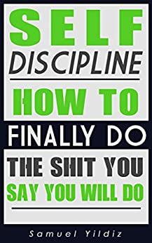 Self Discipline: How To Finally Do The Shit You Say You Will Do (Self Discipline For Success, Self Confidence, Self Control, Alpha Male, Mindfulness) by [Yildiz, Samuel]