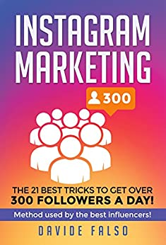 Instagram Marketing: 21 best tricks to get over 300 followers a day! Ultimate guide 2018 / Find out how to: increase followers, earn from your Instagram profile, earn from your sponsors and all EXT by [Falso, Davide]