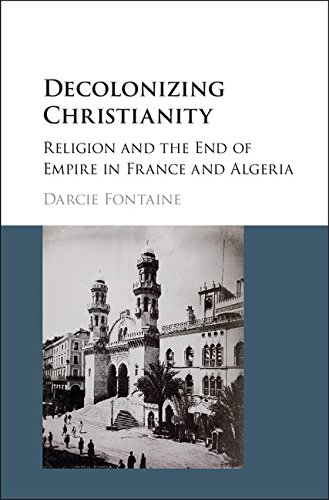 Decolonizing Christianity: Religion and the End of Empire in France and Algeria (English Edition)