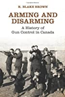 Arming and Disarming: A History of Gun Control in Canada (Osgoode Society for Canadian Legal History)