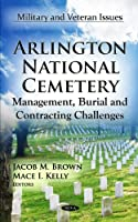 Arlington National Cemetery: Management, Burial and Contracting Challenges (Military and Veteran Issues)