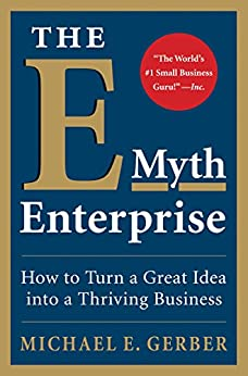 The E-Myth Enterprise: How to Turn a Great Idea into a Thriving Business by [Gerber, Michael E.]