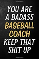 You Are A Badass Baseball Coach Keep That Shit Up: Baseball Coach Journal / Notebook / Appreciation Gift / Alternative To a Card For Baseball Coaches ( 6 x 9 -120 Blank Lined Pages )