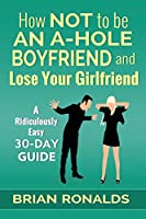 How Not to Be an A-hole Boyfriend and Lose Your Girlfriend (A-hole Series)