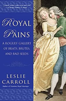 Royal Pains: A Rogues' Gallery of Brats, Brutes, and Bad Seeds by [Carroll, Leslie]