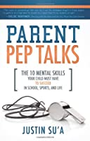 Parent Pep Talks: The 10 Mental Skills Your Child Must Have to Succeed in School, Sports, and Life