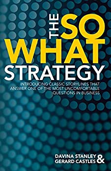 The So What Strategy: Introducing Classic Storylines That Answer One of the Most Uncomfortable Questions in Business by [Stanley, Davina, Castles, Gerard]