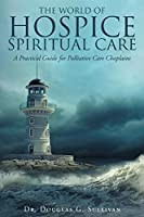 The World of Hospice Spiritual Care: A Practical Guide for Palliative Care Chaplains