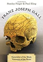 Franz Joseph Gall: Naturalist of the Mind, Visionary of the Brain