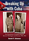 Breaking Up with Cuba: The Dissolution of Friendly Relations Between Washington and Havana, 1956-1961 (English Edition)
