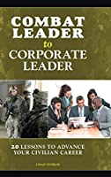 Combat Leader to Corporate Leader: 20 Lessons to Advance Your Civilian Career