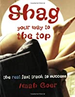 Shag Your Way to the Top: The Real Fast Track to Success