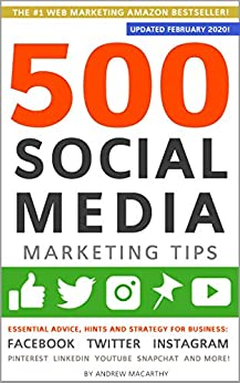 500 Social Media Marketing Tips: Essential Advice, Hints and Strategy for Business: Facebook, Twitter, Instagram, Pinterest, LinkedIn, YouTube, Snapchat, and More! (Updated FEBRUARY 2020!) by [Macarthy, Andrew]