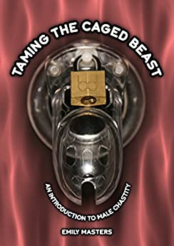 Taming the Caged Beast: An Introduction to Male Chastity by [Masters, Emily]