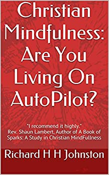 Christian Mindfulness: Are You Living On AutoPilot? by [Johnston, Richard H H]
