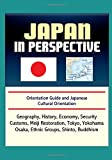 Japan in Perspective - Orientation Guide and Japanese Cultural Orientation: Geography, History, Economy, Security, Customs, Meiji Restoration, Tokyo, Yokohama, Osaka, Ethnic Groups, Shinto, Buddhism