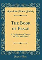 The Book of Peace: A Collection of Essays on War and Peace (Classic Reprint)