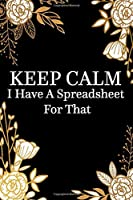Keep Calm I Have A Spreadsheet For That: Notebook Coworker Office Fun Gag Journal 6x9 Inch Blank Lined Family Gift Idea Mom Dad Friends or Kids in Holidays Black Book with Golden Flowers for Collaborators, Associates, Colleagues, Boss, Employer