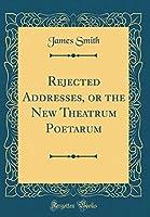 Rejected Addresses, or the New Theatrum Poetarum (Classic Reprint)