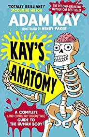 Kay's Anatomy: A Complete (and Completely Disgusting) Guide to the Human