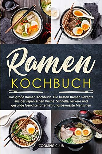 Ramen Kochbuch: Das große Ramen Kochbuch. Die besten Ramen Rezepte aus der japanischen Küche. Schnelle, leckere und gesunde Gerichte für ernährungsbewusste Menschen. (German Edition)