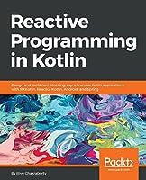 Reactive Programming in Kotlin: Design and build non-blocking, asynchronous Kotlin applications with RXKotlin, Reactor-Kotlin, Android, and Spring