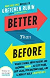 Better Than Before: What I Learned About Making and Breaking Habits-to Sleep More, Quit Sugar, Procrastinate Less, and Generally Build a Happier Life: Less, and Generally Build a Happier Life