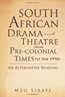 South African Drama and Theatre from Pre-colonial Times to the 1990s: An Alternative Reading