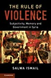 The Rule of Violence: Subjectivity, Memory and Government in Syria (Cambridge Middle East Studies)