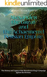 Alexander the Great and the Achaemenid Persian Empire: The History and Legacy of the Macedonian King's Campaign against the Persians (English Edition)
