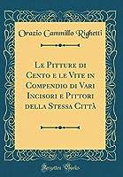 Le Pitture Di Cento E Le Vite in Compendio Di Vari Incisori E Pittori Della Stessa Città (Classic Reprint)