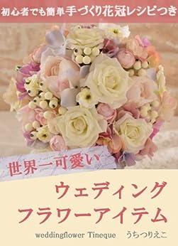 [うちつりえこ]の世界一可愛いウェディングフラワーアイテム: 初心者でも簡単!手づくり花冠レシピつき