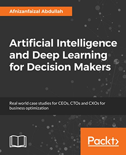 Artificial Intelligence and Deep Learning for Decision Makers: Real world case studies for CEOs, CTOs and CXOs for business optimization