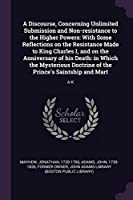 A Discourse, Concerning Unlimited Submission and Non-Resistance to the Higher Powers: With Some Reflections on the Resistance Made to King Charles I, and on the Anniversary of His Death: In Which the Mysterious Doctrine of the Prince's Saintship and Mart: A-K