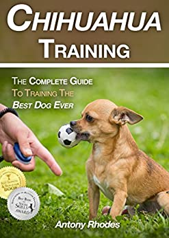 Chihuahua Training: The Complete Guide To Training the Best Dog Ever by [Rhodes, Antony]