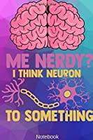 Me Nerdy? I Think Neuron to Something Notebook: NEUROSCIENCE / PSYCHOLOGY: I Think Neuron To Something Notebook Compact 6 x 9 inches Recipe Book 120 Cream Paper (Diary, Notebook, Composition Book, Writing Tablet)