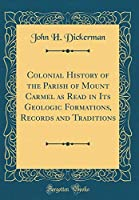 Colonial History of the Parish of Mount Carmel as Read in Its Geologic Formations, Records and Traditions (Classic Reprint)