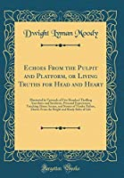 Echoes from the Pulpit and Platform, or Living Truths for Head and Heart: Illustrated by Upwards of Five Hundred Thrilling Anecdotes and Incidents, Personal Experiences, Touching Home Scenes, and Stories of Tender Pathos, Drawn from the Bright and Shady S