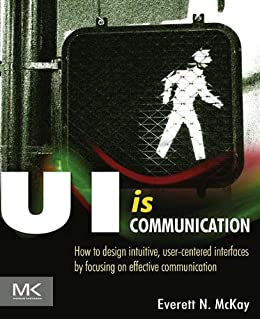 [McKay, Everett N]のUI is Communication: How to Design Intuitive, User Centered Interfaces by Focusing on Effective Communication (English Edition)