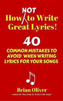 How [Not] To Write Great Lyrics! – 40 Common Mistakes to Avoid When Writing Lyrics For Your Songs by [Oliver, Brian]